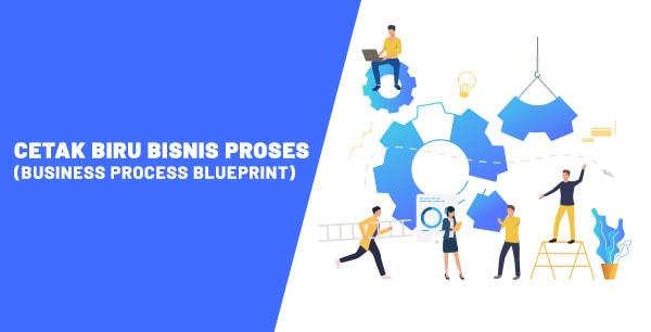 CETAK BIRU BISNIS PROSES (BUSINESS PROCESS BLUEPRINT) – 8 Kunci Sukses Implementasi Sistem ERP